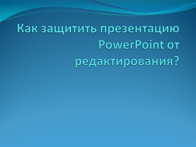 Как защитить презентацию PowerPoint от редактирования